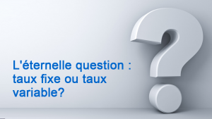 L éternelle question taux fixe ou taux variable
